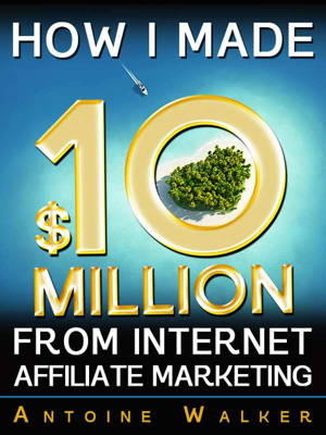 How I Made $10 Million From Internet Affiliate Marketing is FREE today!